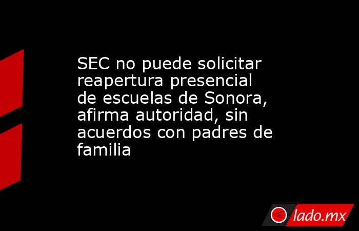 SEC no puede solicitar reapertura presencial de escuelas de Sonora, afirma autoridad, sin acuerdos con padres de familia. Noticias en tiempo real