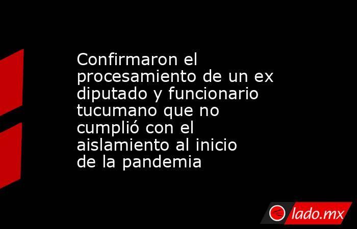 Confirmaron el procesamiento de un ex diputado y funcionario tucumano que no cumplió con el aislamiento al inicio de la pandemia. Noticias en tiempo real