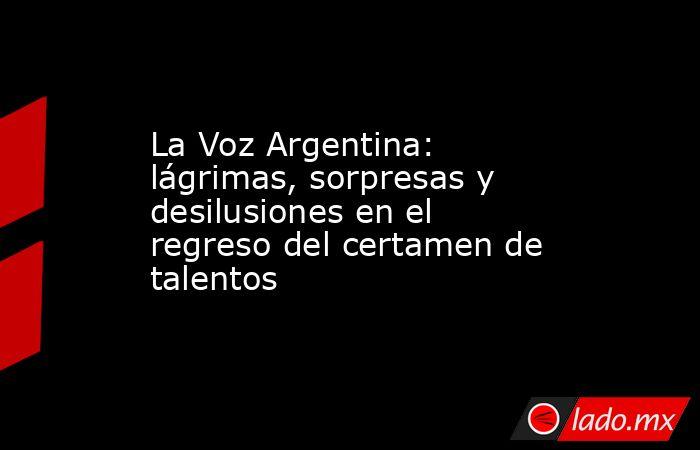 La Voz Argentina: lágrimas, sorpresas y desilusiones en el regreso del certamen de talentos. Noticias en tiempo real