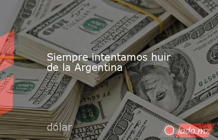 Siempre intentamos huir de la Argentina. Noticias en tiempo real