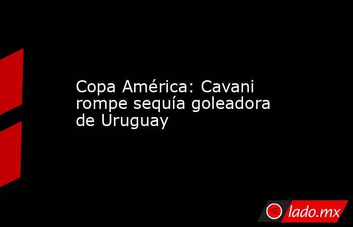 Copa América: Cavani rompe sequía goleadora de Uruguay. Noticias en tiempo real