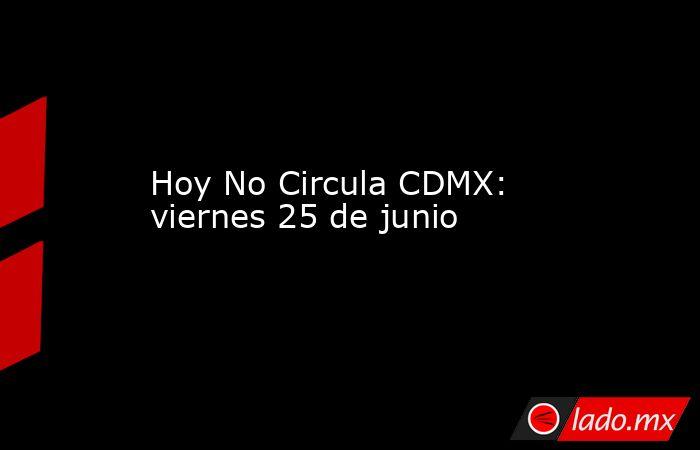 Hoy No Circula CDMX: viernes 25 de junio. Noticias en tiempo real