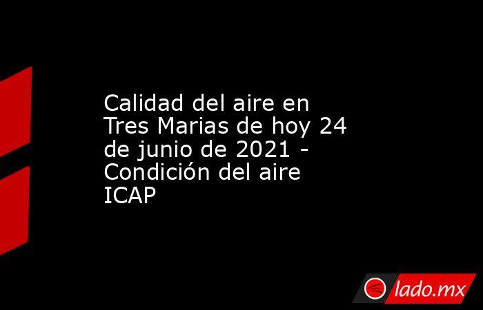 Calidad del aire en Tres Marias de hoy 24 de junio de 2021 - Condición del aire ICAP. Noticias en tiempo real