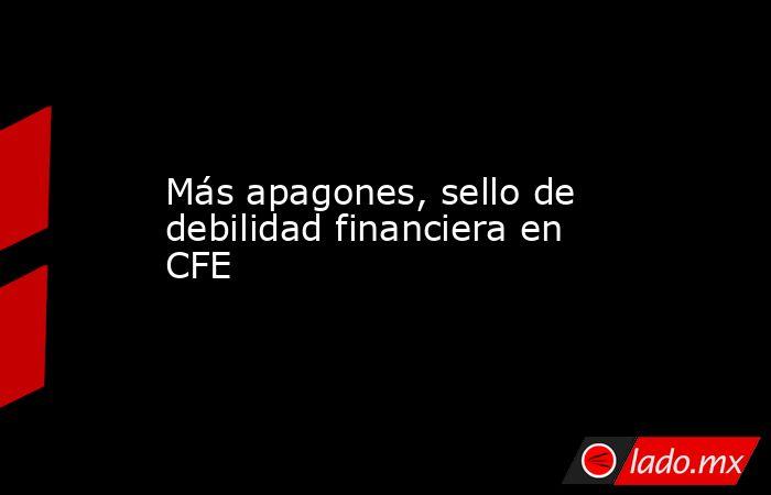 Más apagones, sello de debilidad financiera en CFE. Noticias en tiempo real