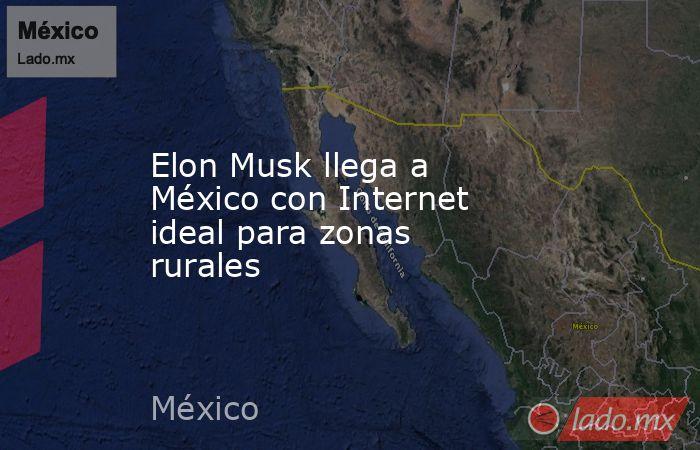 Elon Musk llega a México con Internet ideal para zonas rurales. Noticias en tiempo real