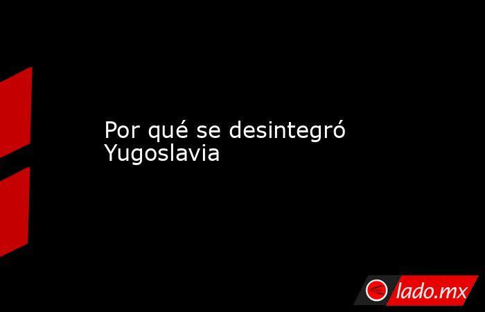 Por qué se desintegró Yugoslavia. Noticias en tiempo real