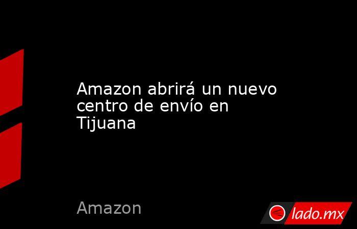 Amazon abrirá un nuevo centro de envío en Tijuana. Noticias en tiempo real