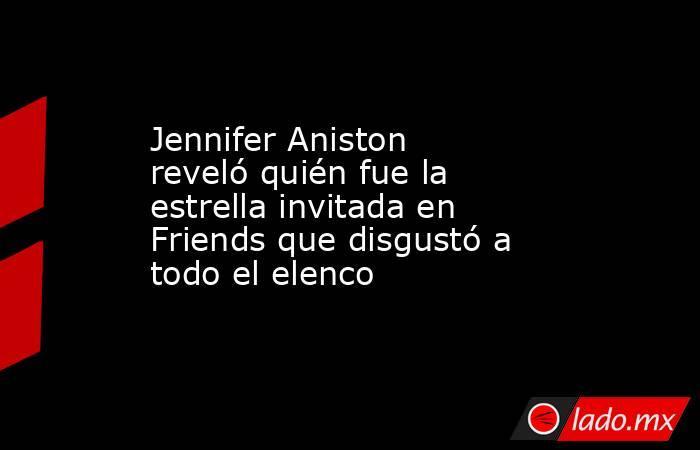 Jennifer Aniston reveló quién fue la estrella invitada en Friends que disgustó a todo el elenco. Noticias en tiempo real