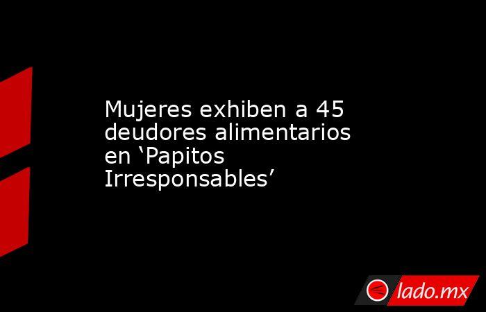 Mujeres exhiben a 45 deudores alimentarios en 'Papitos Irresponsables'. Noticias en tiempo real