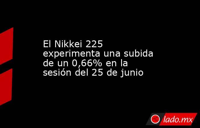 El Nikkei 225 experimenta una subida de un 0,66% en la sesión del 25 de junio. Noticias en tiempo real