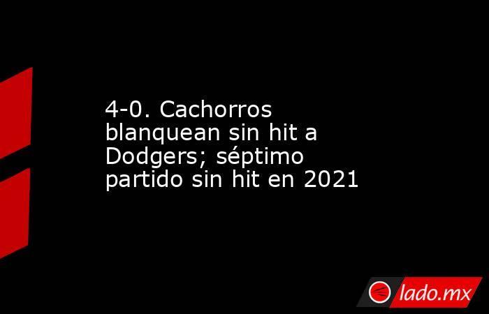 4-0. Cachorros blanquean sin hit a Dodgers; séptimo partido sin hit en 2021. Noticias en tiempo real