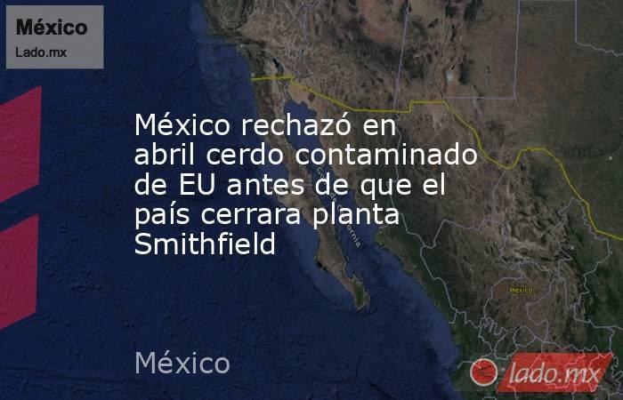 México rechazó en abril cerdo contaminado de EU antes de que el país cerrara planta Smithfield. Noticias en tiempo real