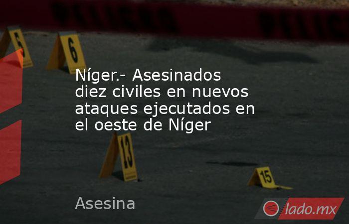 Níger.- Asesinados diez civiles en nuevos ataques ejecutados en el oeste de Níger. Noticias en tiempo real