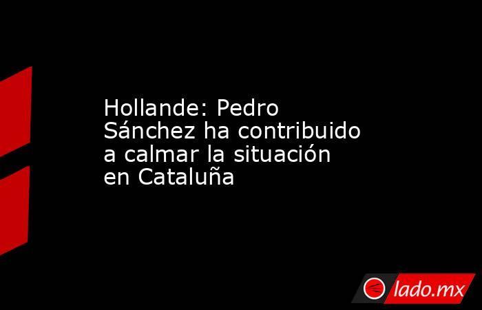 Hollande: Pedro Sánchez ha contribuido a calmar la situación en Cataluña. Noticias en tiempo real