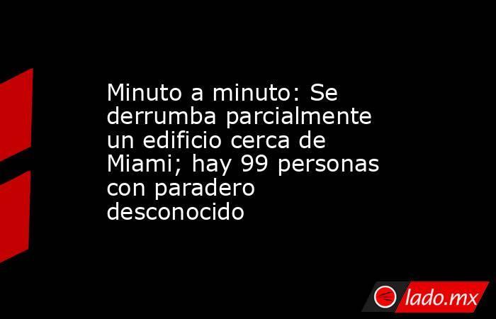 Minuto a minuto: Se derrumba parcialmente un edificio cerca de Miami; hay 99 personas con paradero desconocido. Noticias en tiempo real