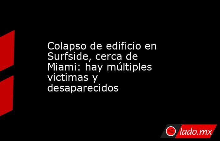 Colapso de edificio en Surfside, cerca de Miami: hay múltiples víctimas y desaparecidos. Noticias en tiempo real