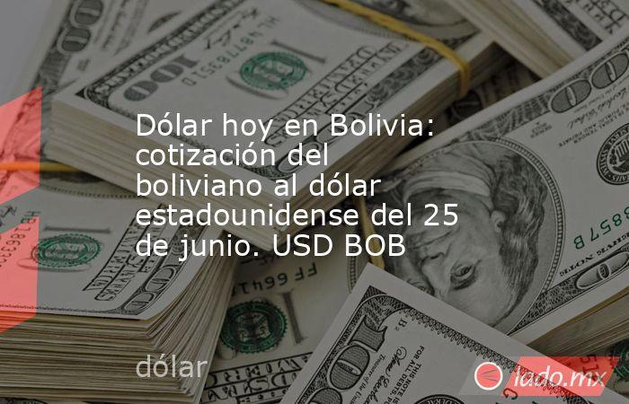Dólar hoy en Bolivia: cotización del boliviano al dólar estadounidense del 25 de junio. USD BOB. Noticias en tiempo real