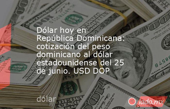 Dólar hoy en República Dominicana: cotización del peso dominicano al dólar estadounidense del 25 de junio. USD DOP. Noticias en tiempo real