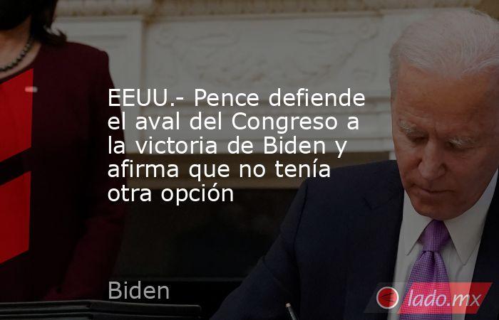 EEUU.- Pence defiende el aval del Congreso a la victoria de Biden y afirma que no tenía otra opción. Noticias en tiempo real
