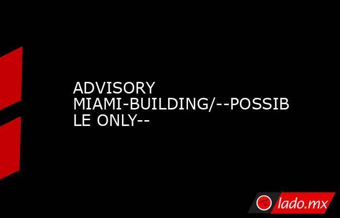 ADVISORY MIAMI-BUILDING/--POSSIBLE ONLY--. Noticias en tiempo real