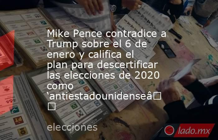 Mike Pence contradice a Trump sobre el 6 de enero y califica el plan para descertificar las elecciones de 2020 como 'antiestadounidense'. Noticias en tiempo real