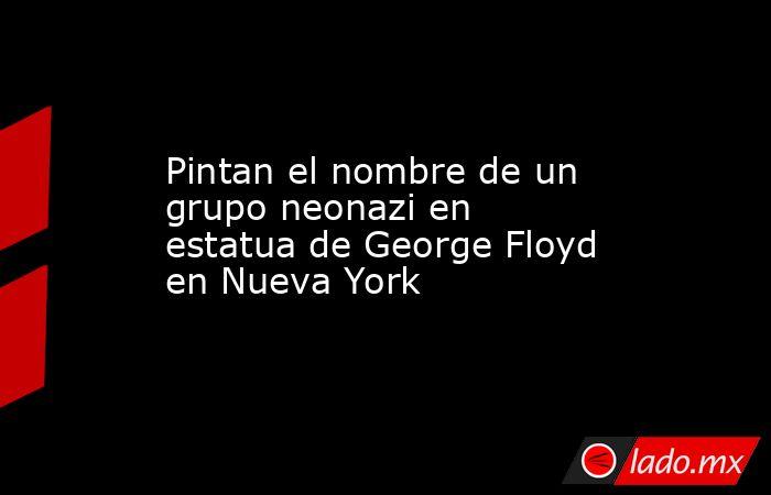 Pintan el nombre de un grupo neonazi en estatua de George Floyd en Nueva York. Noticias en tiempo real