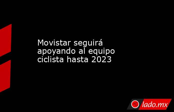 Movistar seguirá apoyando al equipo ciclista hasta 2023. Noticias en tiempo real