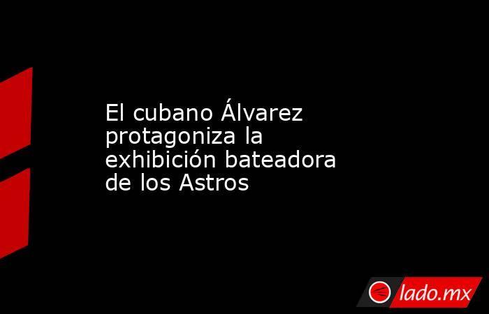 El cubano Álvarez protagoniza la exhibición bateadora de los Astros. Noticias en tiempo real