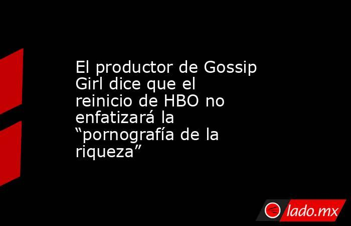 """El productor de Gossip Girl dice que el reinicio de HBO no enfatizará la """"pornografía de la riqueza"""". Noticias en tiempo real"""
