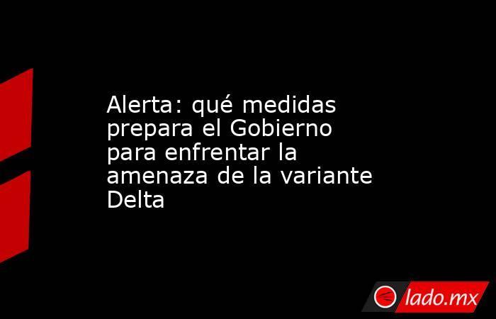 Alerta: qué medidas prepara el Gobierno para enfrentar la amenaza de la variante Delta. Noticias en tiempo real