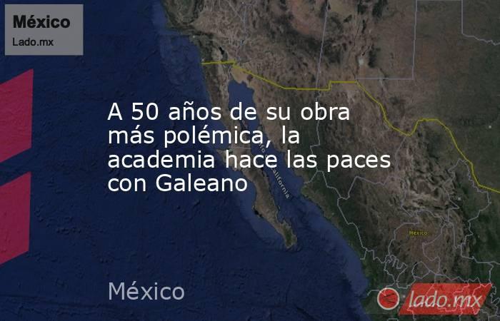 A 50 años de su obra más polémica, la academia hace las paces con Galeano. Noticias en tiempo real