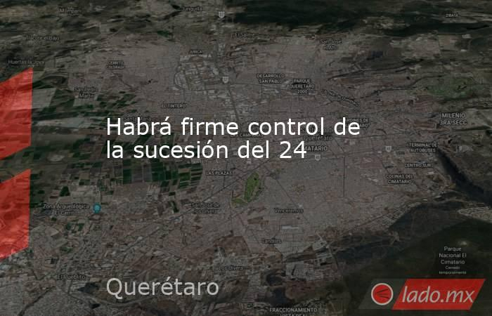 Habrá firme control de la sucesión del 24. Noticias en tiempo real