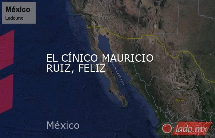 EL CÍNICO MAURICIO RUIZ, FELIZ. Noticias en tiempo real