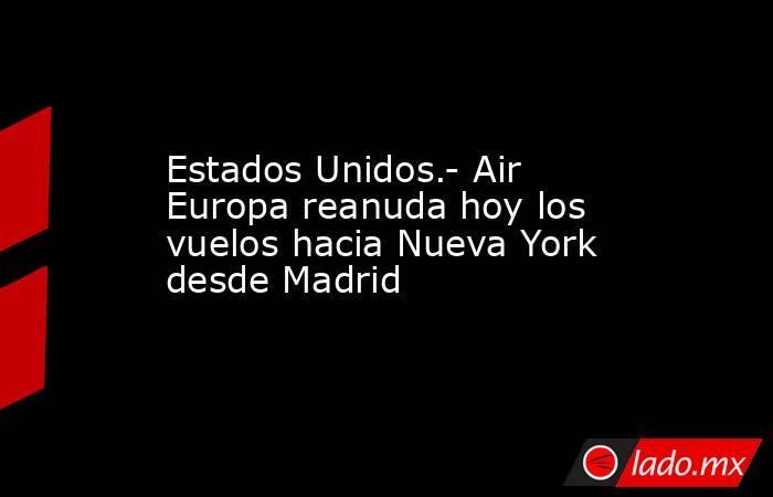 Estados Unidos.- Air Europa reanuda hoy los vuelos hacia Nueva York desde Madrid. Noticias en tiempo real