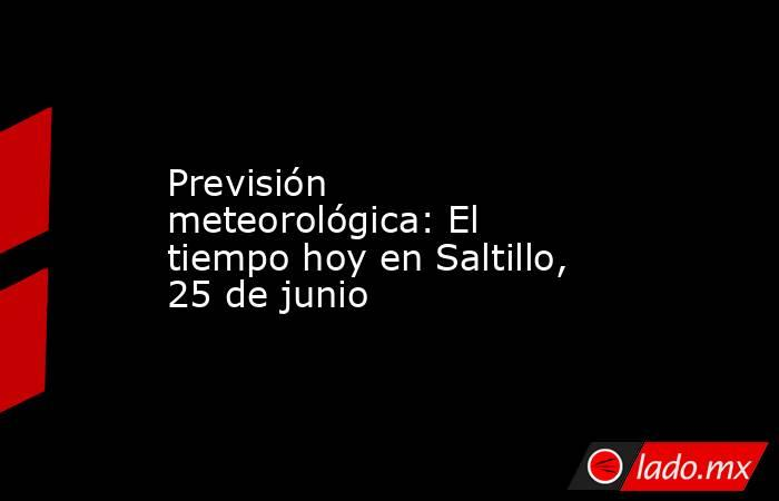 Previsión meteorológica: El tiempo hoy en Saltillo, 25 de junio. Noticias en tiempo real