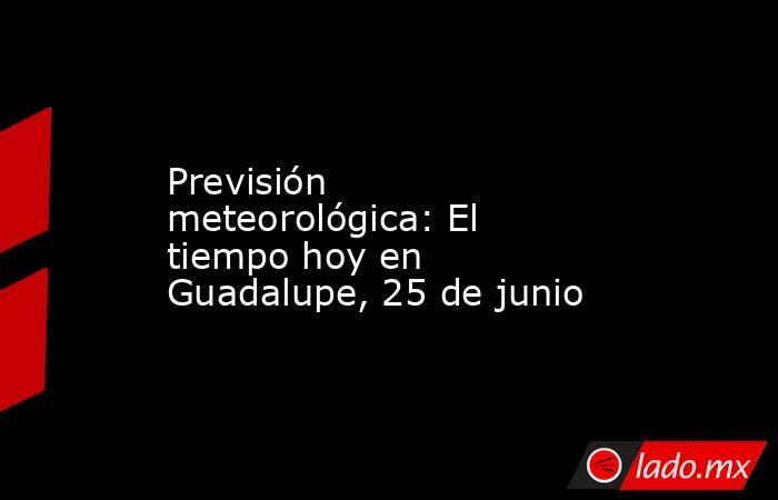 Previsión meteorológica: El tiempo hoy en Guadalupe, 25 de junio. Noticias en tiempo real
