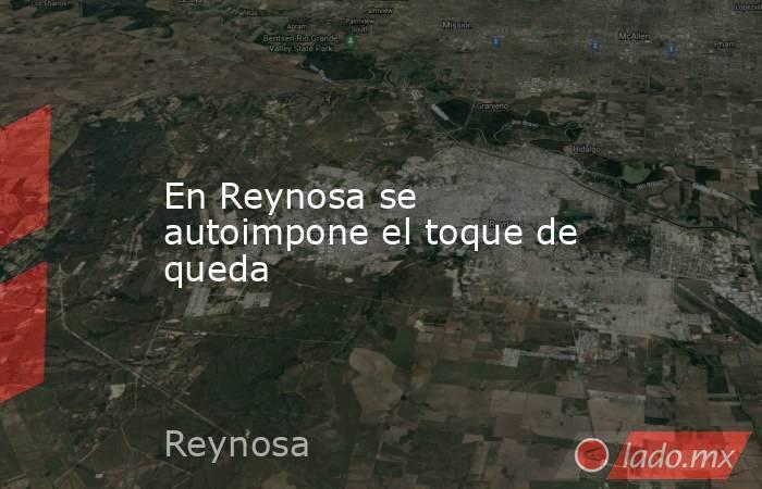 En Reynosa se autoimpone el toque de queda . Noticias en tiempo real