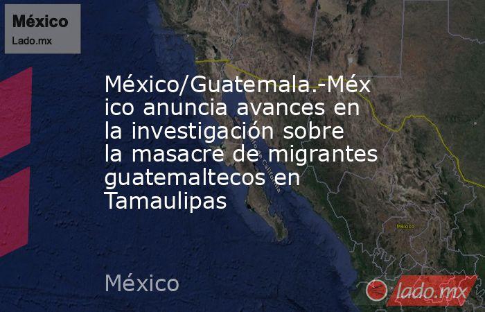 México/Guatemala.-México anuncia avances en la investigación sobre la masacre de migrantes guatemaltecos en Tamaulipas. Noticias en tiempo real