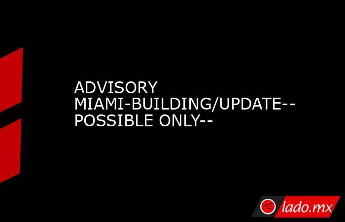ADVISORY MIAMI-BUILDING/UPDATE--POSSIBLE ONLY--. Noticias en tiempo real