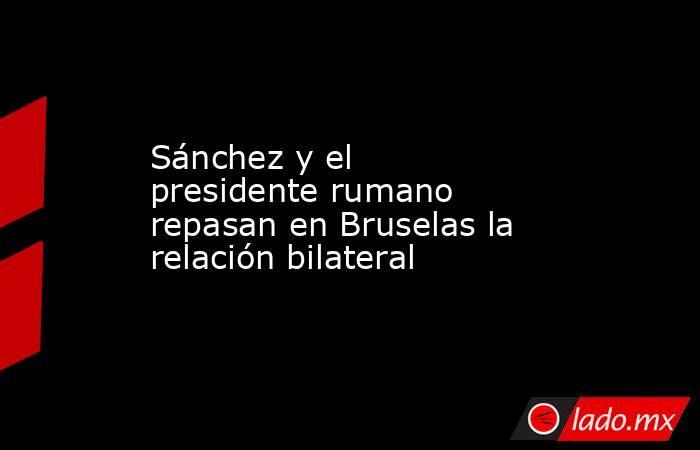 Sánchez y el presidente rumano repasan en Bruselas la relación bilateral. Noticias en tiempo real