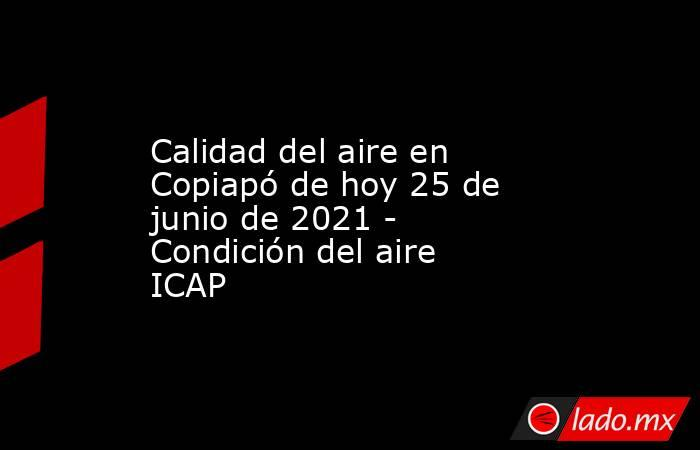 Calidad del aire en Copiapó de hoy 25 de junio de 2021 - Condición del aire ICAP. Noticias en tiempo real