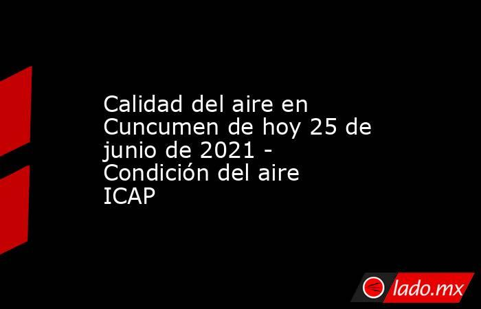 Calidad del aire en Cuncumen de hoy 25 de junio de 2021 - Condición del aire ICAP. Noticias en tiempo real