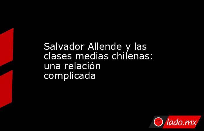 Salvador Allende y las clases medias chilenas: una relación complicada. Noticias en tiempo real