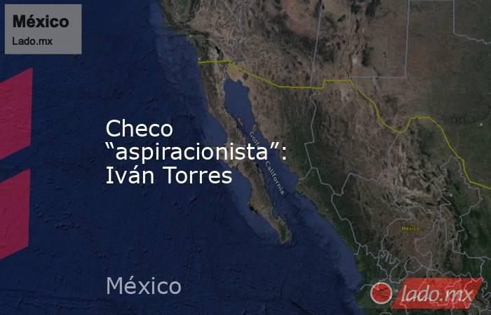 """Checo """"aspiracionista"""": Iván Torres. Noticias en tiempo real"""