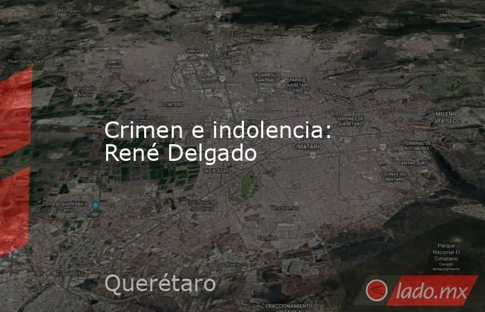 Crimen e indolencia: René Delgado. Noticias en tiempo real