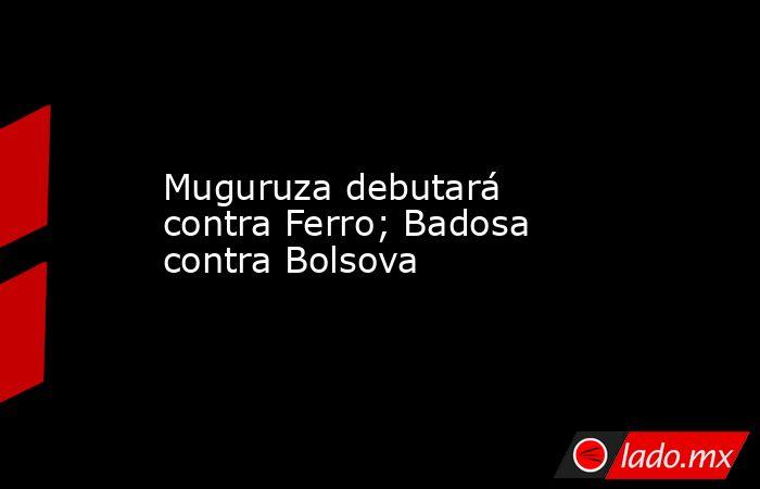 Muguruza debutará contra Ferro; Badosa contra Bolsova. Noticias en tiempo real