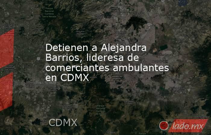 Detienen a Alejandra Barrios, lideresa de comerciantes ambulantes en CDMX. Noticias en tiempo real