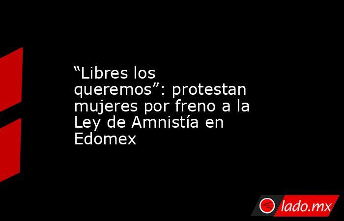 """""""Libres los queremos"""": protestan mujeres por freno a la Ley de Amnistía en Edomex. Noticias en tiempo real"""