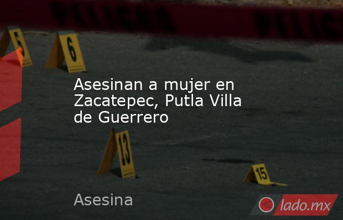 Asesinan a mujer en Zacatepec, Putla Villa de Guerrero. Noticias en tiempo real