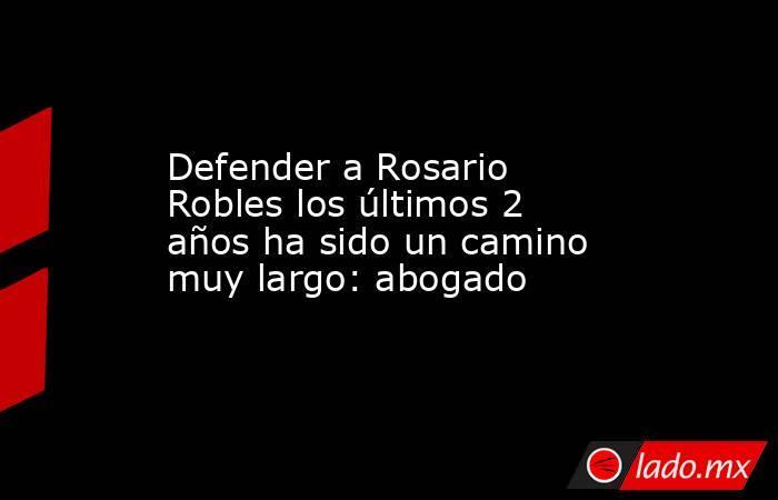Defender a Rosario Robles los últimos 2 años ha sido un camino muy largo: abogado. Noticias en tiempo real